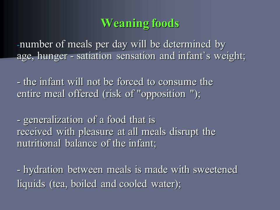 Weaning foods - number of meals per day will be determined by age, hunger - satiation sensation and infant`s weight; - the infant will not be forced t