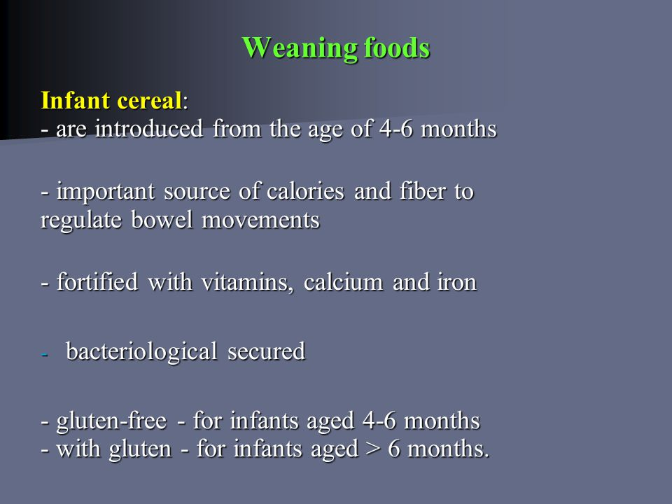Weaning foods Infant cereal: - are introduced from the age of 4-6 months - important source of calories and fiber to regulate bowel movements - fortified with vitamins, calcium and iron - bacteriological secured - bacteriological secured - gluten-free - for infants aged 4-6 months - with gluten - for infants aged > 6 months.
