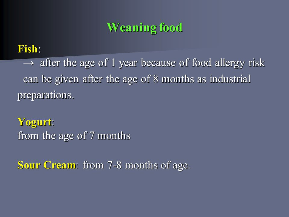 Weaning food Fish: → after the age of 1 year because of food allergy risk can be given after the age of 8 months as industrial can be given after the age of 8 months as industrial preparations.