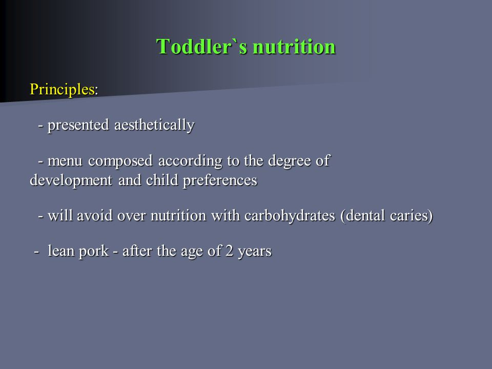 Principles: - presented aesthetically - presented aesthetically - menu composed according to the degree of - menu composed according to the degree of development and child preferences - will avoid over nutrition with carbohydrates (dental caries) - will avoid over nutrition with carbohydrates (dental caries) - lean pork - after the age of 2 years - lean pork - after the age of 2 years