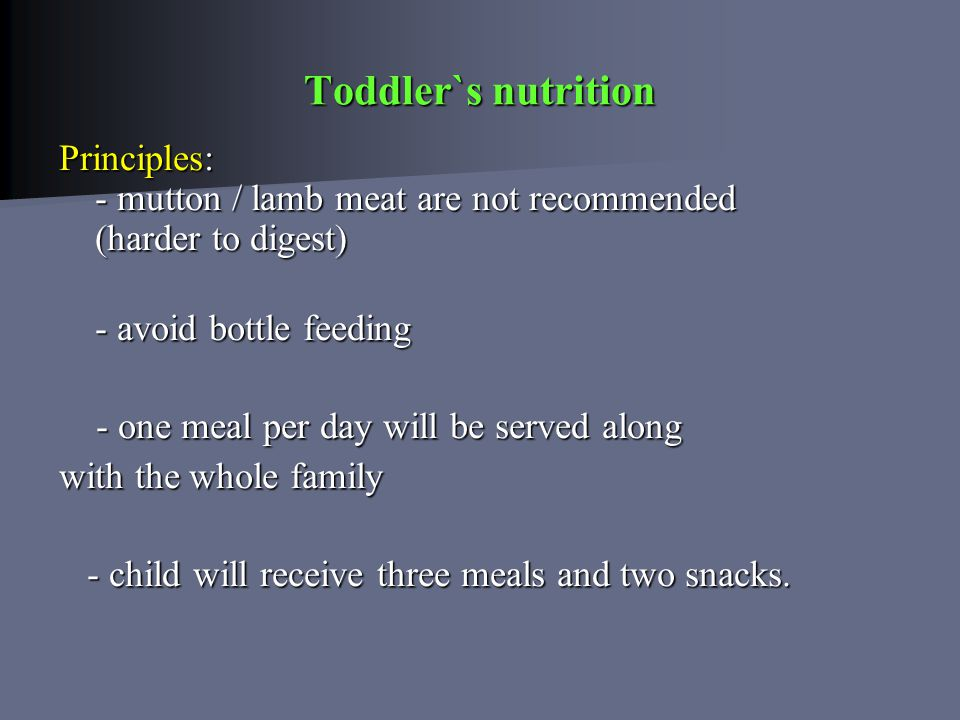 Toddler`s nutrition Principles: - mutton / lamb meat are not recommended (harder to digest) - avoid bottle feeding - avoid bottle feeding - one meal per day will be served along - one meal per day will be served along with the whole family - child will receive three meals and two snacks.
