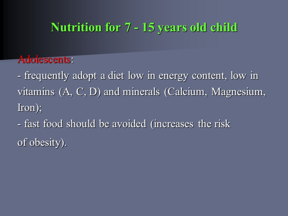 Nutrition for 7 - 15 years old child Adolescents: Adolescents: - frequently adopt a diet low in energy content, low in vitamins (A, C, D) and minerals (Calcium, Magnesium, Iron); - fast food should be avoided (increases the risk of obesity).
