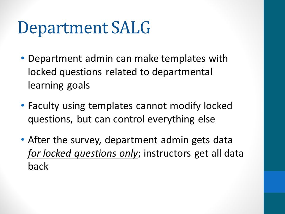 Department SALG Department admin can make templates with locked questions related to departmental learning goals Faculty using templates cannot modify locked questions, but can control everything else After the survey, department admin gets data for locked questions only; instructors get all data back