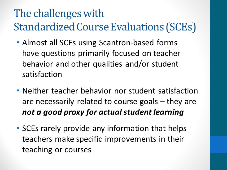 The challenges with Standardized Course Evaluations (SCEs) Almost all SCEs using Scantron-based forms have questions primarily focused on teacher behavior and other qualities and/or student satisfaction Neither teacher behavior nor student satisfaction are necessarily related to course goals – they are not a good proxy for actual student learning SCEs rarely provide any information that helps teachers make specific improvements in their teaching or courses