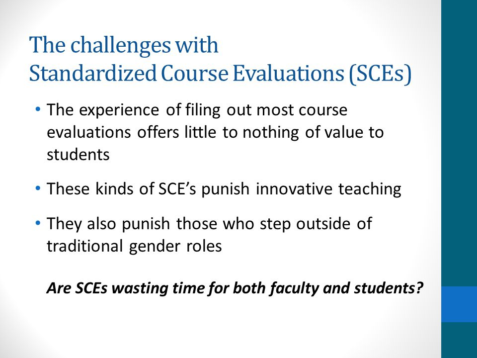 The challenges with Standardized Course Evaluations (SCEs) The experience of filing out most course evaluations offers little to nothing of value to students These kinds of SCE's punish innovative teaching They also punish those who step outside of traditional gender roles Are SCEs wasting time for both faculty and students