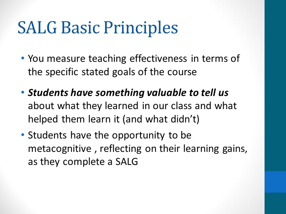 SALG Basic Principles You measure teaching effectiveness in terms of the specific stated goals of the course Students have something valuable to tell us about what they learned in our class and what helped them learn it (and what didn't) Students have the opportunity to be metacognitive, reflecting on their learning gains, as they complete a SALG