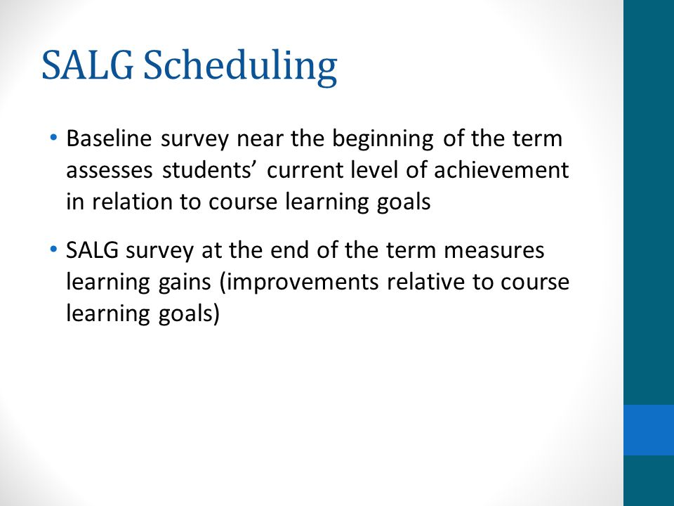 SALG Scheduling Baseline survey near the beginning of the term assesses students' current level of achievement in relation to course learning goals SALG survey at the end of the term measures learning gains (improvements relative to course learning goals)