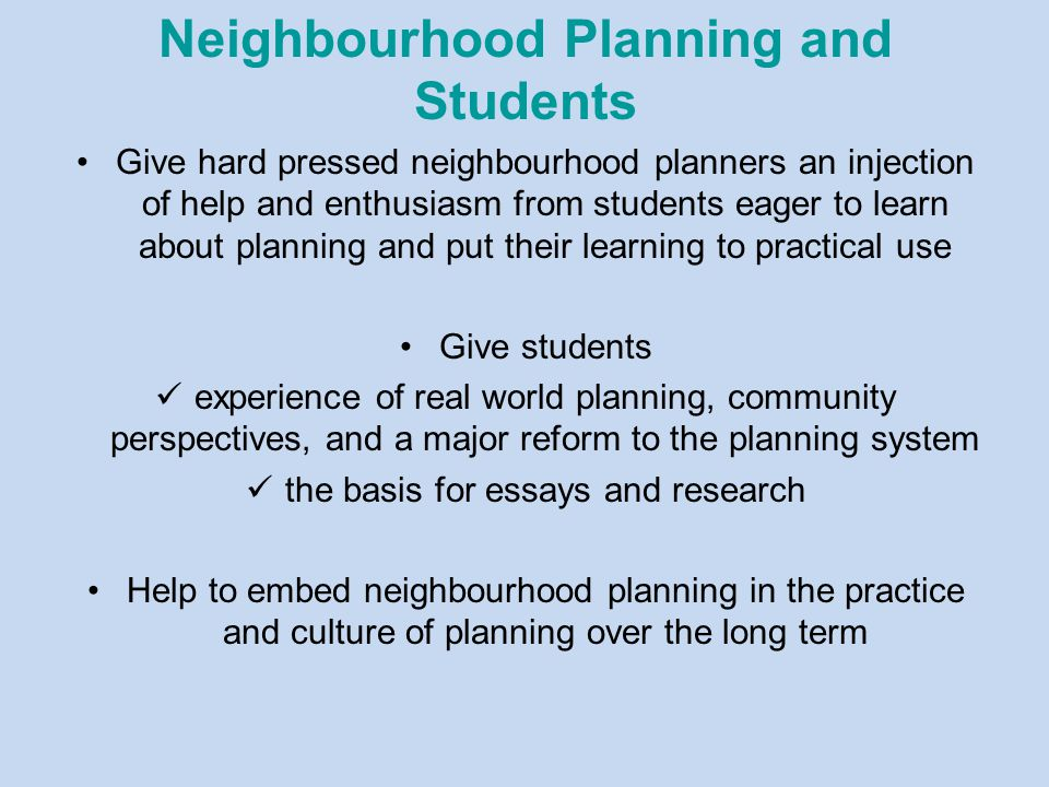 Neighbourhood Planning and Students Give hard pressed neighbourhood planners an injection of help and enthusiasm from students eager to learn about planning and put their learning to practical use Give students experience of real world planning, community perspectives, and a major reform to the planning system the basis for essays and research Help to embed neighbourhood planning in the practice and culture of planning over the long term