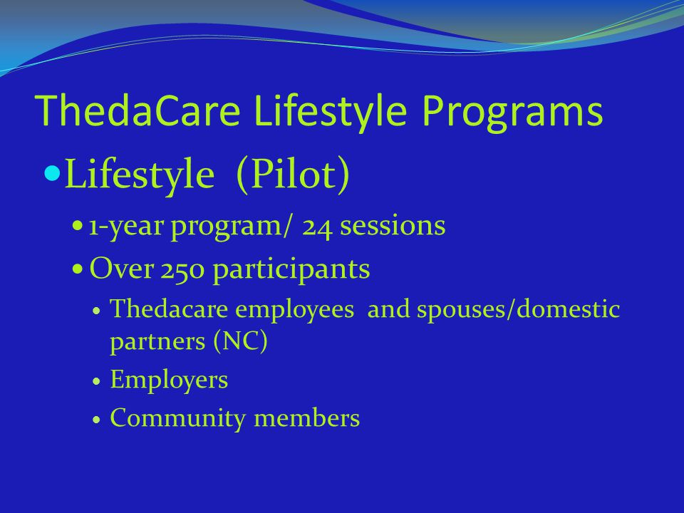 ThedaCare Lifestyle Programs Lifestyle (Pilot) 1-year program/ 24 sessions Over 250 participants Thedacare employees and spouses/domestic partners (NC