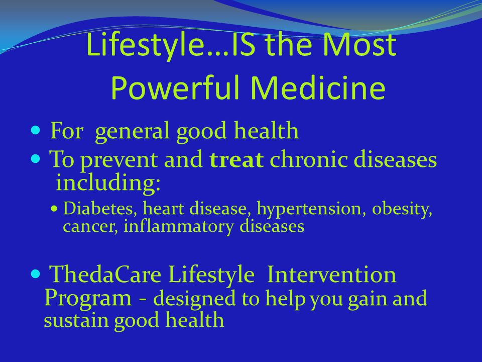 Lifestyle…IS the Most Powerful Medicine For general good health To prevent and treat chronic diseases including: Diabetes, heart disease, hypertension