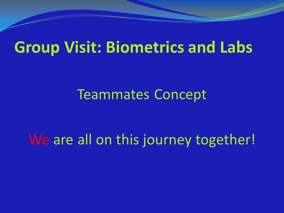 Group Visit: Biometrics and Labs Teammates Concept We are all on this journey together!