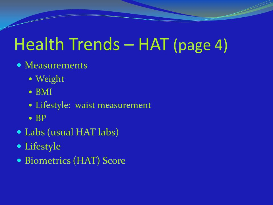 Health Trends – HAT (page 4) Measurements Weight BMI Lifestyle: waist measurement BP Labs (usual HAT labs) Lifestyle Biometrics (HAT) Score