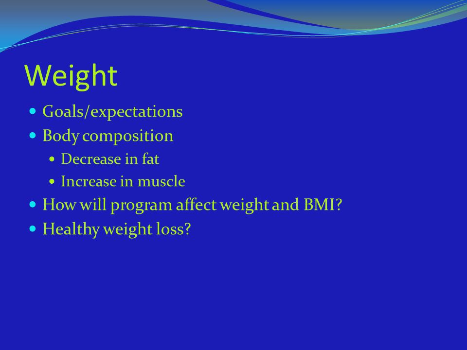 Weight Goals/expectations Body composition Decrease in fat Increase in muscle How will program affect weight and BMI? Healthy weight loss?