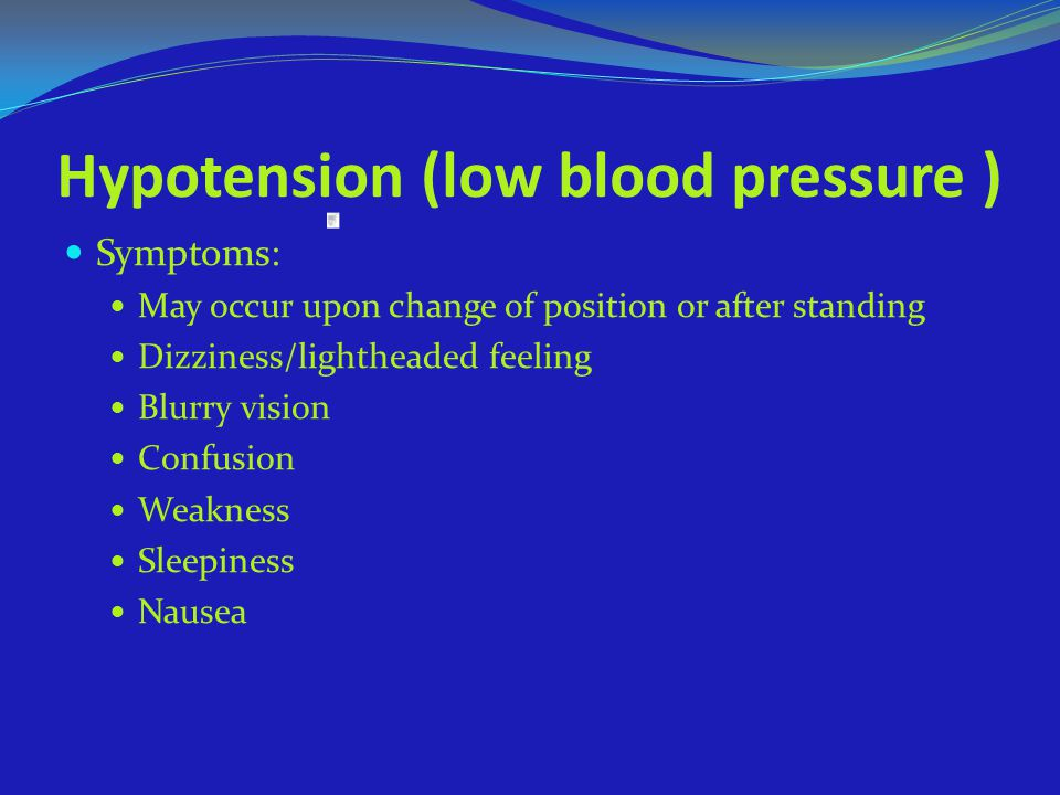 Hypotension (low blood pressure ) Symptoms: May occur upon change of position or after standing Dizziness/lightheaded feeling Blurry vision Confusion