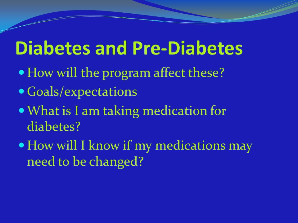 Diabetes and Pre-Diabetes How will the program affect these? Goals/expectations What is I am taking medication for diabetes? How will I know if my med