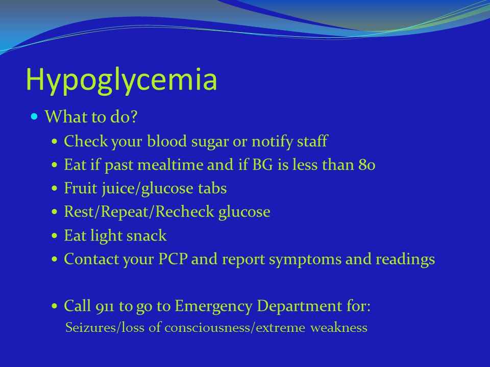 Hypoglycemia What to do? Check your blood sugar or notify staff Eat if past mealtime and if BG is less than 80 Fruit juice/glucose tabs Rest/Repeat/Re