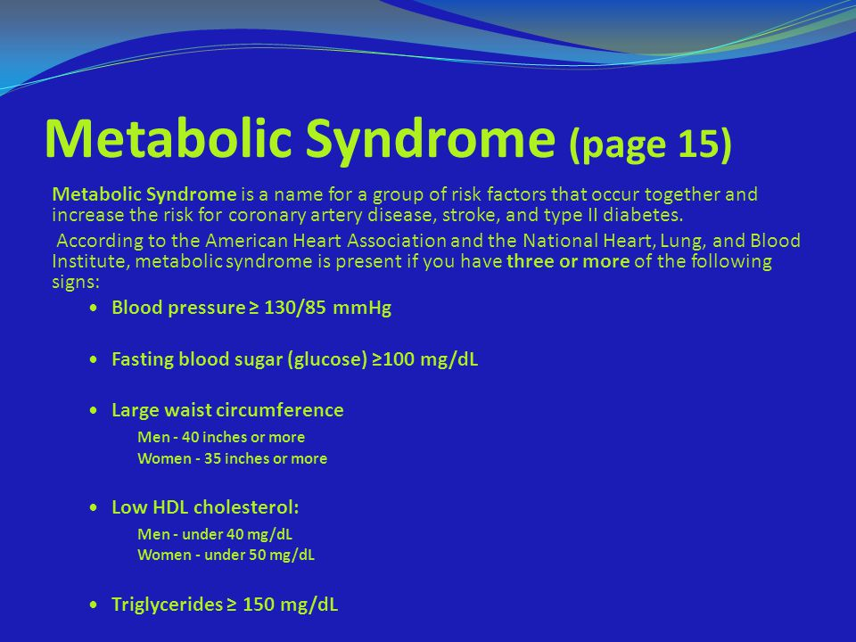 Metabolic Syndrome (page 15) Metabolic Syndrome is a name for a group of risk factors that occur together and increase the risk for coronary artery di