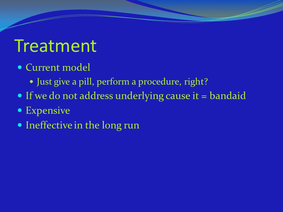 Treatment Current model Just give a pill, perform a procedure, right? If we do not address underlying cause it = bandaid Expensive Ineffective in the