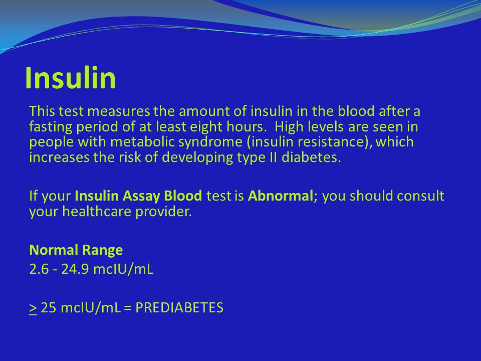 Insulin This test measures the amount of insulin in the blood after a fasting period of at least eight hours. High levels are seen in people with meta