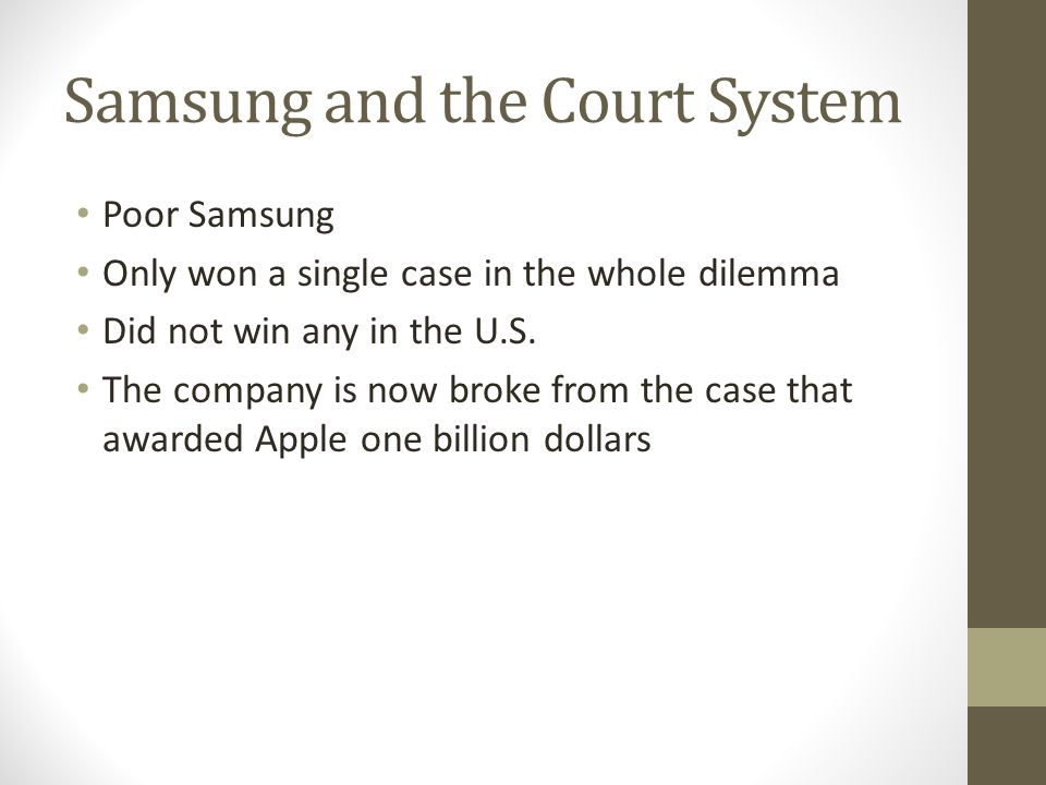 Samsung and the Court System Poor Samsung Only won a single case in the whole dilemma Did not win any in the U.S. The company is now broke from the ca
