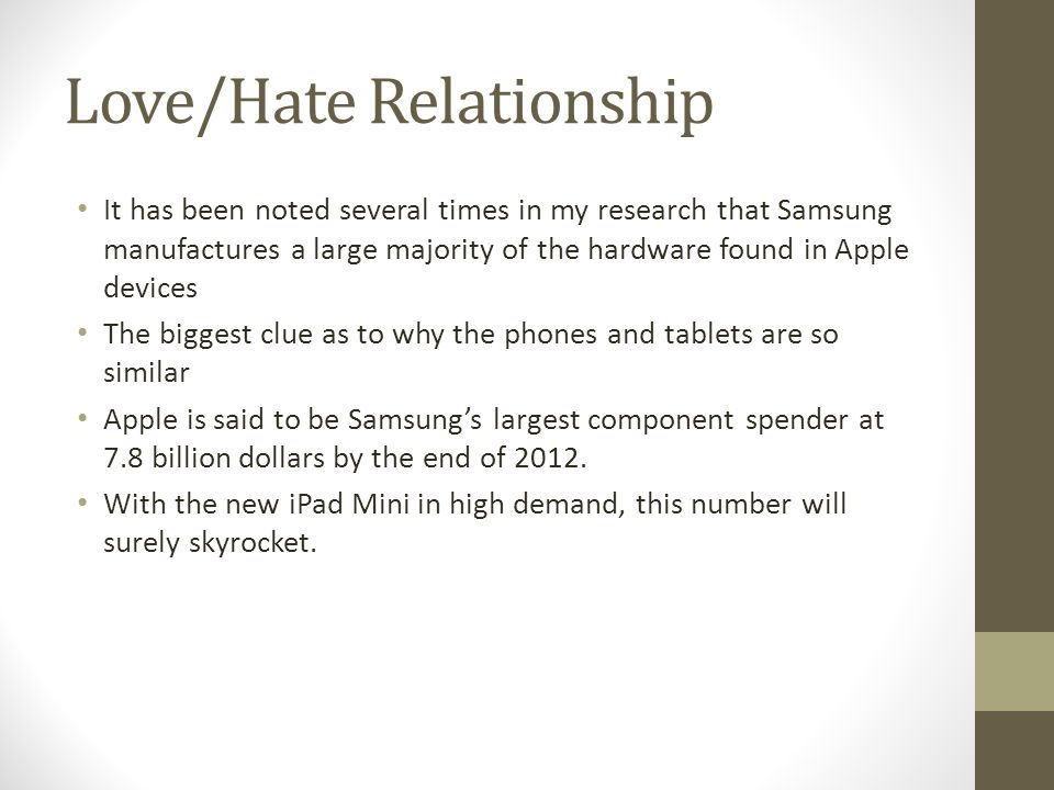 Love/Hate Relationship It has been noted several times in my research that Samsung manufactures a large majority of the hardware found in Apple devices The biggest clue as to why the phones and tablets are so similar Apple is said to be Samsung's largest component spender at 7.8 billion dollars by the end of 2012.