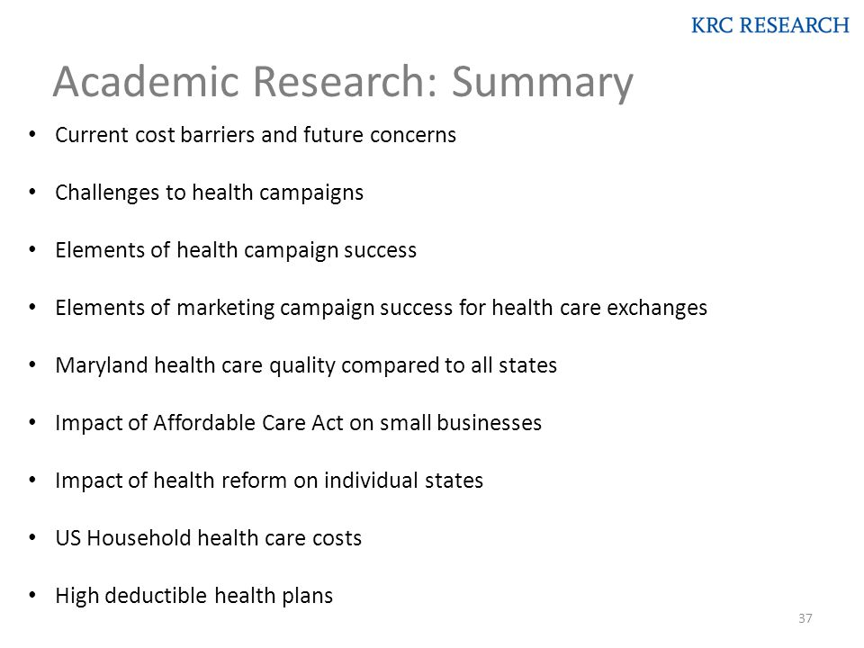 Academic Research: Summary Current cost barriers and future concerns Challenges to health campaigns Elements of health campaign success Elements of marketing campaign success for health care exchanges Maryland health care quality compared to all states Impact of Affordable Care Act on small businesses Impact of health reform on individual states US Household health care costs High deductible health plans 37