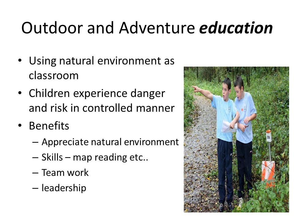 Outdoor and Adventure education Using natural environment as classroom Children experience danger and risk in controlled manner Benefits – Appreciate