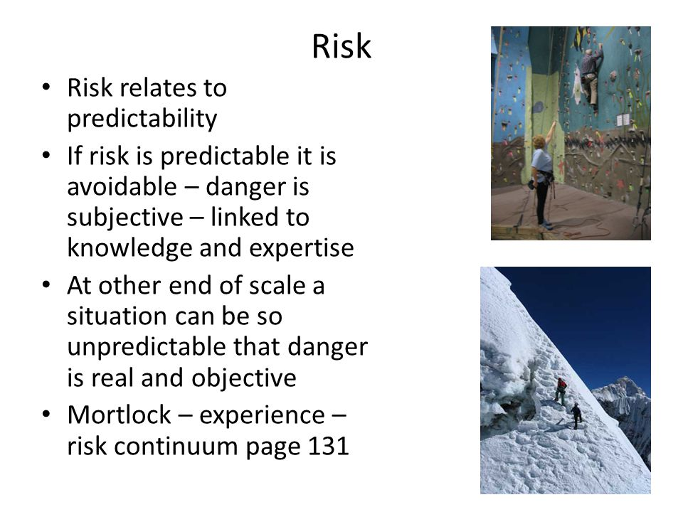 Risk Risk relates to predictability If risk is predictable it is avoidable – danger is subjective – linked to knowledge and expertise At other end of scale a situation can be so unpredictable that danger is real and objective Mortlock – experience – risk continuum page 131