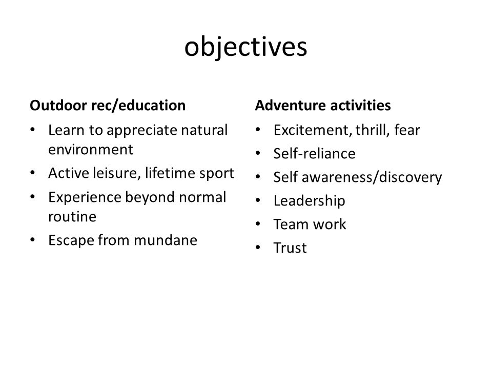 objectives Outdoor rec/education Learn to appreciate natural environment Active leisure, lifetime sport Experience beyond normal routine Escape from mundane Adventure activities Excitement, thrill, fear Self-reliance Self awareness/discovery Leadership Team work Trust