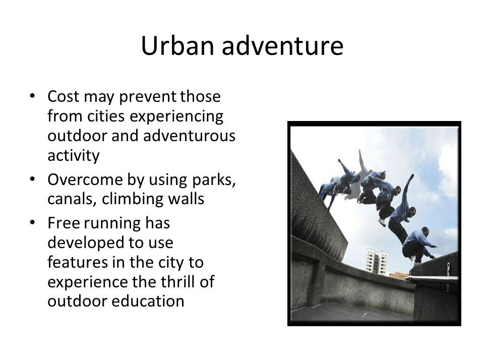 Urban adventure Cost may prevent those from cities experiencing outdoor and adventurous activity Overcome by using parks, canals, climbing walls Free running has developed to use features in the city to experience the thrill of outdoor education