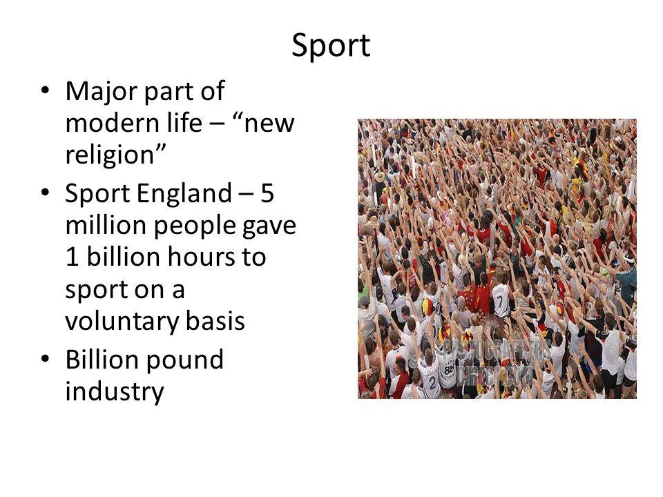 Sport Major part of modern life – new religion Sport England – 5 million people gave 1 billion hours to sport on a voluntary basis Billion pound industry