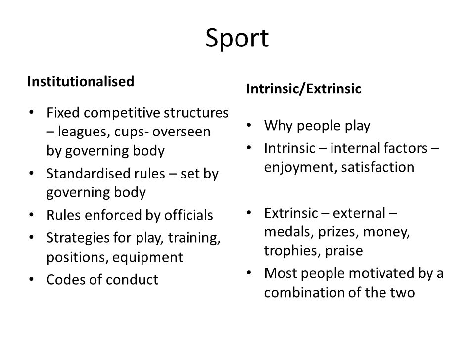 Sport Institutionalised Fixed competitive structures – leagues, cups- overseen by governing body Standardised rules – set by governing body Rules enforced by officials Strategies for play, training, positions, equipment Codes of conduct Intrinsic/Extrinsic Why people play Intrinsic – internal factors – enjoyment, satisfaction Extrinsic – external – medals, prizes, money, trophies, praise Most people motivated by a combination of the two