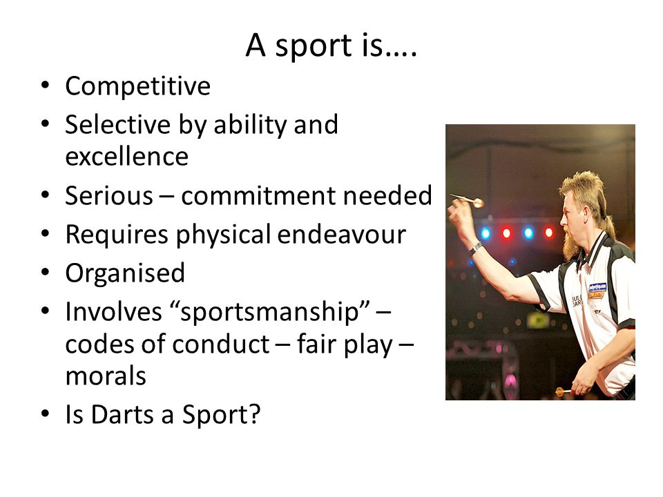 """A sport is…. Competitive Selective by ability and excellence Serious – commitment needed Requires physical endeavour Organised Involves """"sportsmanship"""