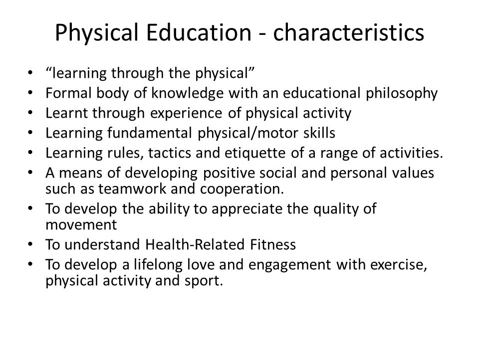 """Physical Education - characteristics """"learning through the physical"""" Formal body of knowledge with an educational philosophy Learnt through experience"""