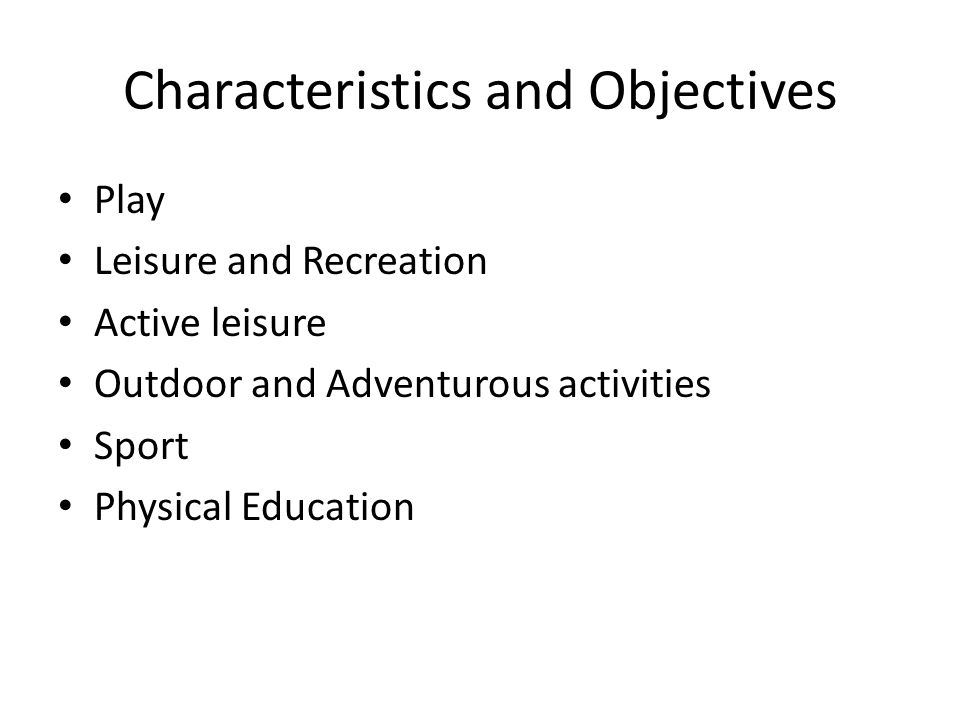 Characteristics and Objectives Play Leisure and Recreation Active leisure Outdoor and Adventurous activities Sport Physical Education