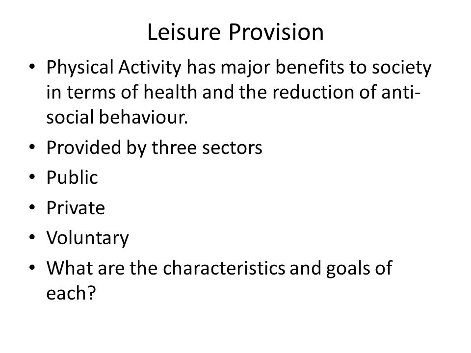 Leisure Provision Physical Activity has major benefits to society in terms of health and the reduction of anti- social behaviour. Provided by three se