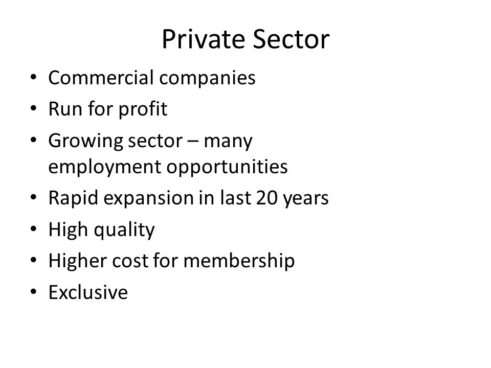 Private Sector Commercial companies Run for profit Growing sector – many employment opportunities Rapid expansion in last 20 years High quality Higher