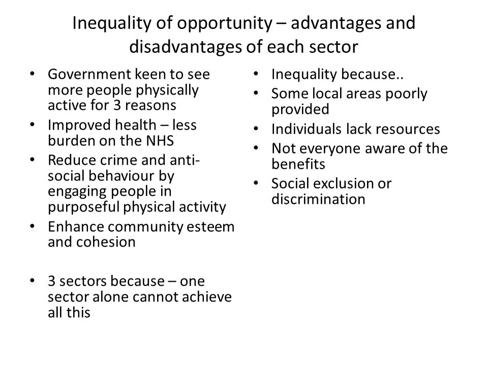 Inequality of opportunity – advantages and disadvantages of each sector Government keen to see more people physically active for 3 reasons Improved health – less burden on the NHS Reduce crime and anti- social behaviour by engaging people in purposeful physical activity Enhance community esteem and cohesion 3 sectors because – one sector alone cannot achieve all this Inequality because..