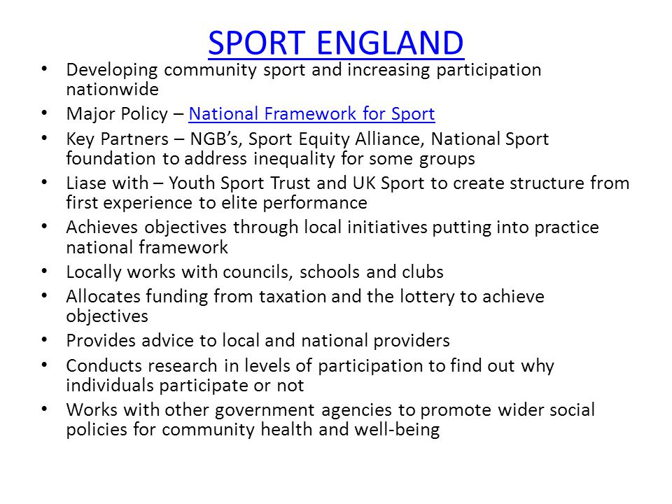 SPORT ENGLAND Developing community sport and increasing participation nationwide Major Policy – National Framework for SportNational Framework for Sport Key Partners – NGB's, Sport Equity Alliance, National Sport foundation to address inequality for some groups Liase with – Youth Sport Trust and UK Sport to create structure from first experience to elite performance Achieves objectives through local initiatives putting into practice national framework Locally works with councils, schools and clubs Allocates funding from taxation and the lottery to achieve objectives Provides advice to local and national providers Conducts research in levels of participation to find out why individuals participate or not Works with other government agencies to promote wider social policies for community health and well-being