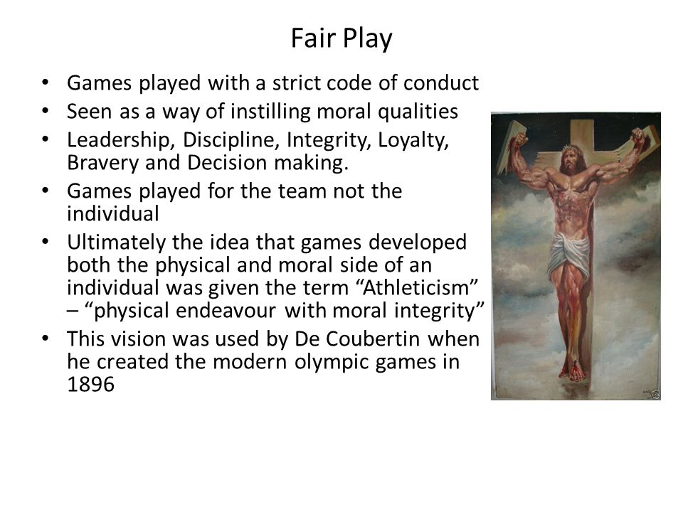 Fair Play Games played with a strict code of conduct Seen as a way of instilling moral qualities Leadership, Discipline, Integrity, Loyalty, Bravery a