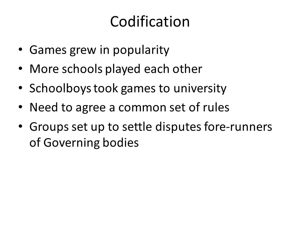 Codification Games grew in popularity More schools played each other Schoolboys took games to university Need to agree a common set of rules Groups set up to settle disputes fore-runners of Governing bodies