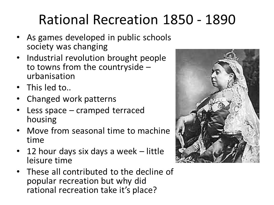 Rational Recreation 1850 - 1890 As games developed in public schools society was changing Industrial revolution brought people to towns from the countryside – urbanisation This led to..