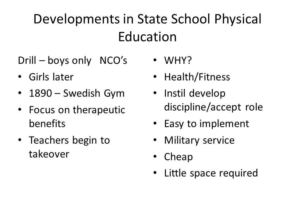 Developments in State School Physical Education Drill – boys only NCO's Girls later 1890 – Swedish Gym Focus on therapeutic benefits Teachers begin to takeover WHY.