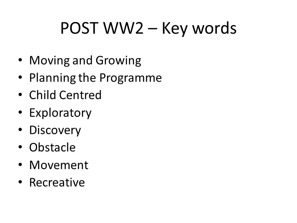 POST WW2 – Key words Moving and Growing Planning the Programme Child Centred Exploratory Discovery Obstacle Movement Recreative