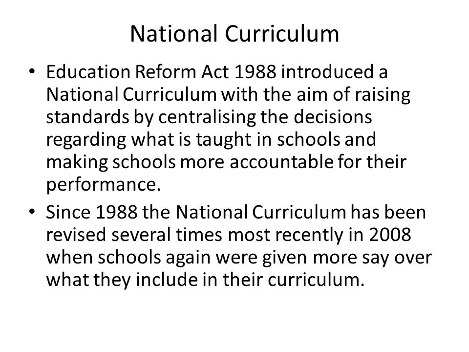 National Curriculum Education Reform Act 1988 introduced a National Curriculum with the aim of raising standards by centralising the decisions regardi