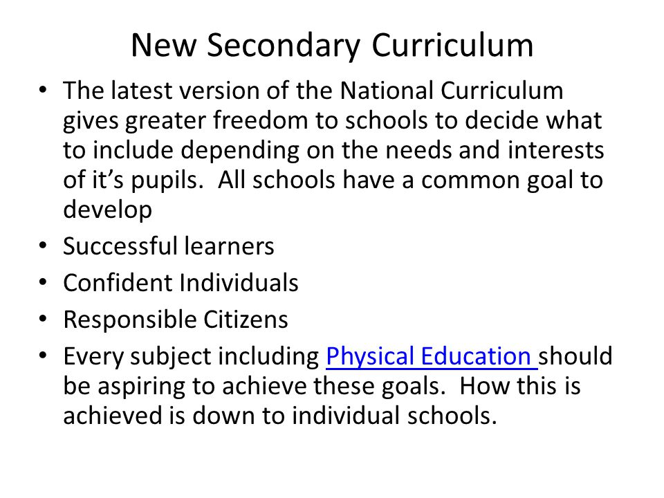 New Secondary Curriculum The latest version of the National Curriculum gives greater freedom to schools to decide what to include depending on the needs and interests of it's pupils.