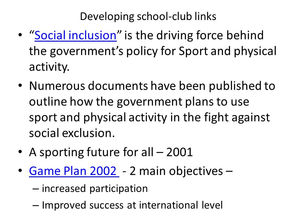 """Developing school-club links """"Social inclusion"""" is the driving force behind the government's policy for Sport and physical activity.Social inclusion N"""
