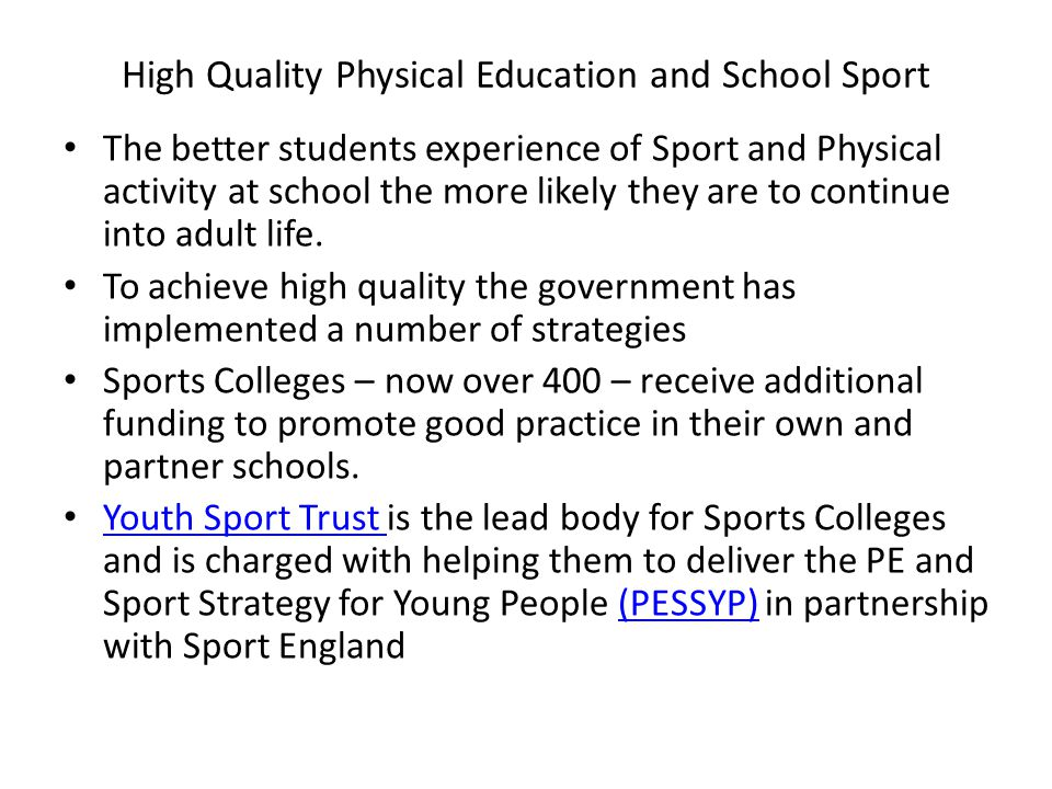 High Quality Physical Education and School Sport The better students experience of Sport and Physical activity at school the more likely they are to continue into adult life.