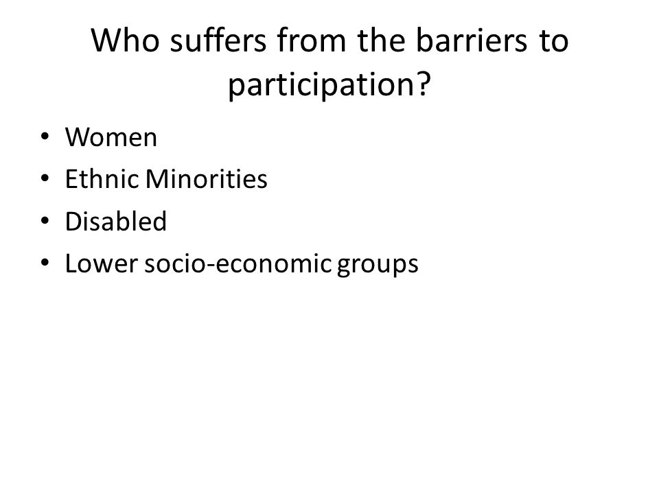 Who suffers from the barriers to participation? Women Ethnic Minorities Disabled Lower socio-economic groups