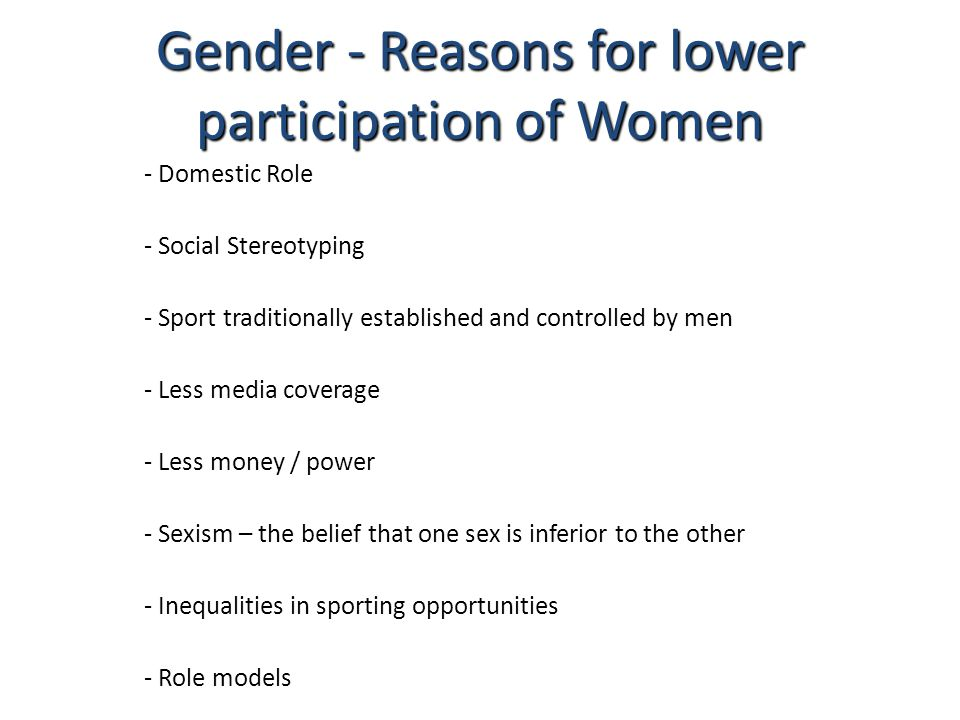 Gender - Reasons for lower participation of Women - Domestic Role - Social Stereotyping - Sport traditionally established and controlled by men - Less media coverage - Less money / power - Sexism – the belief that one sex is inferior to the other - Inequalities in sporting opportunities - Role models